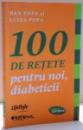 100 DE RETETE PENTRU NOI , DIABETICI de DAN POPA SI LUIZA POPA , 2013