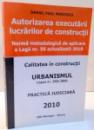 AUTORIZAREA EXECUTARII LUCRARILOR DE CONSTRUCTII , NORMA METODOLOGICA DE APLICARE A LEGII NR 50 ACTUALIZATA 2010 de DANIEL PAUL MIRCESCU , 2010