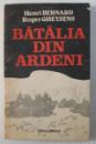 BATALIA DIN ARDENI , ULTIMUL RAZBOI-FULGER AL LUI HITLER de HENRI BERNARD , ROGER GHEYSENS , 1989