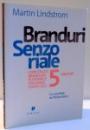 BRANDURI SENZORIALE , CONSTRUITI BRANDURI PUTERNICE FOLOSIND TOATE CELE 5 SIMTURI de MARTIN LINDSTROM , 2009