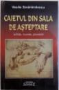 CAIETUL DIN SALA DE ASTEPTARE  - SCHITE, NUVELE , POVESTIRI de VASILE SMARANDESCU, 2005 , DEDICATIE*