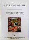 CINCI BALADE POPULARE / FIVE FOLK BALLADS  (EDITIE  BILINGVA ROM .  - ENGLEZA ) , 1999