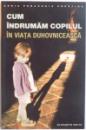 CUM INDRUMAM COPILUL IN VIATA DUHOVNICEASCA de ELIZABETH WHITE, 2007