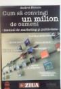 CUM SA CONVINGI UN MILION DE OAMENI, MANUAL DE MARKETING SI PUBLICITATE de ANDREI STOICIU, 2006