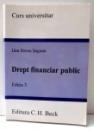 CURS UNIVERSITAR, DREPT FINANCIAR PUBLIC de DAN DROSU SAGUNA, EDITIA A III-A , 2009