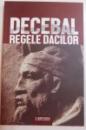 DECEBAL , REGELE DACILOR de CONSTANTIN C. PETOLESCU , EDITIA A II AREVAZUTA , 2016