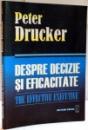 DESPRE DECIZIE SI EFICACITATE , GHIDUL COMPLET AL LUCRURILOR BINE FACUTE de PETER DRUCKER , 2007