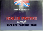ENGLISH PRACTICE THROUGH PICTURE COMPOSITION by CARMEN GEORGESCU , 2005