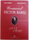 EUROPEANUL VICTOR BABES  1854 - 1926 de PETRE CALISTRU si RADU IFTIMOVICI  , 2007