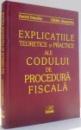 EXPLICATIILE TEORETICE SI PRACTICE ALE CODULUI DE PROCEDURA FISCALA de DANIEL DASCALU, CATALIN ALEXANDRU , 2005
