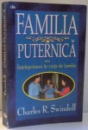 FAMILIA PUTERNICA SAU INTELEPCIUNEA IN VIATA DE FAMILIE de CHARLES R. SWINDOLL , 1997