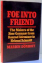 FOE INTO FRIEND, THE MAKERS OF THE NEW GERMANY FROM KONRAD ADENAUER TO HELMUT SCHMIDT by MARION DONHOFF , 1982