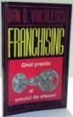 FRANCHISING , GHID PRACTIC PENTRU OAMENII DE AFACERI de DAN VOICULESCU , 1992