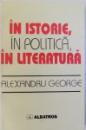 IN ISTORIE , IN POLITICA , IN LITERATURA de ALEXANDRU GEORGE , 1997