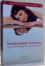 INDRAGOSTESTE-TE DE TINE , CUM SA REDEVII FEMEIA AUTENTICA SI INCREZATOARE de CRISTINA MICULETE , 2011