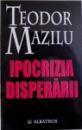 IPOCRIZIA DISPERARII  - ESEURI de TEODOR MAZILU , 2002