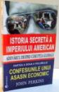 ISTORIA SECRETA A IMPERIULUI AMERICAN , PARTEA A II-A VOLUMULUI CONFESIUNILE UNUI ASASIN ECONOMIC de JOHN PERKINS , 2009