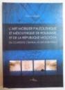 L ' ART MOBILIER PALEOLITHIQUE ET MES MESOLITHIQUE DE ROUMANIE ET DE LA REPUBLIQUE MOLDOVA EN CONTEXTE CENTRAL ET EST-EUROPEEN par MONICA MARGARIT , 2008