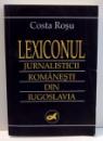 LEXICONUL JURNALISTICII ROMANESTI DIN IUGOSLAVIA de COSTA ROSU , 1998