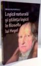 LOGICA NATURALA SI STIINTA LOGICII IN FILOSOFIA LUI HEGEL de DRAGOS POPESCU , 2009