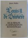 LOUIS II DE BAVIERE - DE LA REALITE A L' IDEALISATION ROMANTIQUE par JEAN ADES , 1985
