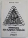 MARTURISIRI  DIN MLASTINA DISPERARII , VOLUMUL I -  PITESTI de DUMITRU GH. BORDEIANU , 1995