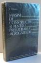 MASINI DE CONSTRUCTII SI PENTRU PRELUCRAREA AGREGATELOR de STEFAN MIHAILESCU , 1983