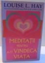 MEDITATII PENTRU A-TI VINDECA VIATA de LOUISE L. HAY , 2012