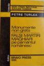 MONUMENTE NON GRATA  - FALSI MARTIRI MAGHIARI PE PAMANTUL ROMANESC de PETRE TURLEA , 1996