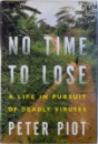 NO TIME TO LOSE - A LIFE IN PURSUIT OF DEADLY VIRUSES de PETER PIOT
