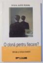O CLONA PENTRU FIECARE ? , STIINTA SI ETICA CLONARII de ARLENE JUDITH KLOTZKO , 2004