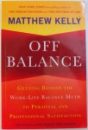 OFF BALANCE  - GETING BEYOND THE WORK - LIFE BALANCE MYTH TO PERSONAL AND PROFESSIONAL SATISFACTION  by MATTHEW KELLY , 2011