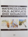 PAINTING WITH WATERCOLOURS , OILS , ACRYLICS AND GOUCHACE  by WENDY JELBERT & IAN SIDAWAY , 2010