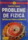 PROBLEME DE FIZICA  - OPTICA SI FIZICA ATOMULUI  de DUMITRU TANASE , 1996