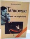 TARKOVSKI , FILMUL CA RUGACIUNE de ELENA DULGHERU , 2004