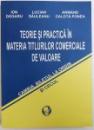TEORIE SI PRACTICA IN MATERIA TITLURILOR COMERCIALE DE VALOARE  - CAMBIA , BILETUL LA ORDIN SI CECUL de ION DOGARU ..ARMAND CALOTA POREA , 2006 , DEDICATIE *