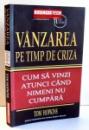 VANZAREA PE TIMP DE CRIZA , CUM SA VINZI ATUNCI CAND NIMENI NU CUMPARA de TOM HOPKINS , 2010