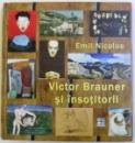 VICTOR BRAUNER SI INSOTITORII - INCURSIUNI IN AVANGARDA  de EMIL NICOLAE , 2013