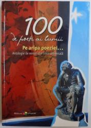 100 DE POETI AI LUMII - PE ARIPA POEZIEI ... ANTOLOGIE DE VERSURI DIN LIRICA UNIVERSALA de ALA BUJOR , 2005