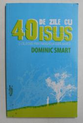 40 DE ZILE CU ISUS  - O CALATORIE PRIN EVANGHELIA DUPA MARCU de DOMINIC SMART , 2006