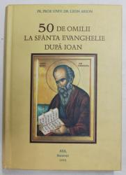 50 DE OMILII LA SFANTA EVANGHELIE DUPA IOAN de PREOT PROF. UNIV. DR . LEON ARION , 2005