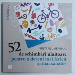 52 DE SCHIMBARI ULUITOARE PENTRU A DEVENI MAI FERICIT SI SANATOS de BRETT BLUMENTHAL , 2016