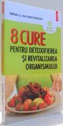 8 CURE PENTRU DETOXIFIEREA SI REVITALIZAREA ORGANISMULUI de NATHALIE SI JEAN-MARIE DELECROIX , 2012