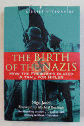 A BRIEF HISTORY OF THE  BIRTH OF THE NAZIS - HOW THE FREIKORPS BLAZED A TRAIL FOR HITLER by NIGEL JONES , 2017
