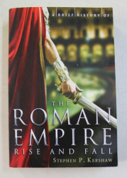 A BRIEF HISTORY OF THE ROMAN EMPIRE - RISE AND FALL by STEPHEN P. KERSHAW , 2013