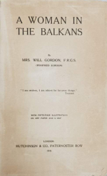 A WOMAN IN THE BALKANS by MRS. WILL GORDON - LONDRA, 1916