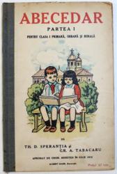 ABECEDAR  PARTEA I  - PENTRU CLASA I PRIMARA , URBANA SI RURALA de TH. D. SPERANTIA SI GR. A. TABACARU , 1913