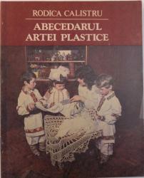 ABECEDARUL ARTEI PLASTICE de RODICA CALISTRU, 1991