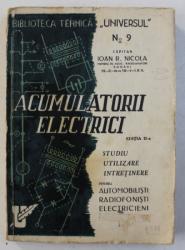 ACUMULATORII ELECTRICI - STUDIU , UTILIZARE , INTRETINERE pentru AUTOMOBILISTI , RADIOFONISTI , ELECTRICIENI de IOAN R . NICOLA , 1947