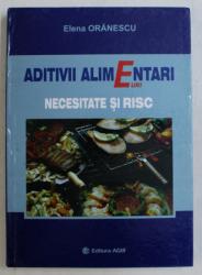 ADITIVII ALIMENTARI , NECESITATE SI RISC de ELENA ORANESCU , 2008